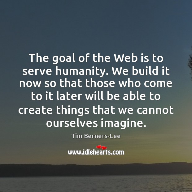 The goal of the Web is to serve humanity. We build it Tim Berners-Lee Picture Quote