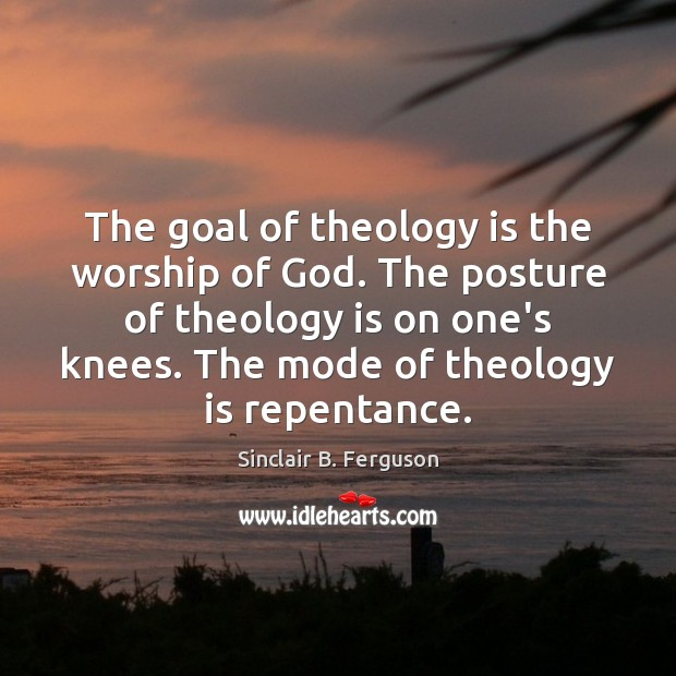 The goal of theology is the worship of God. The posture of Sinclair B. Ferguson Picture Quote