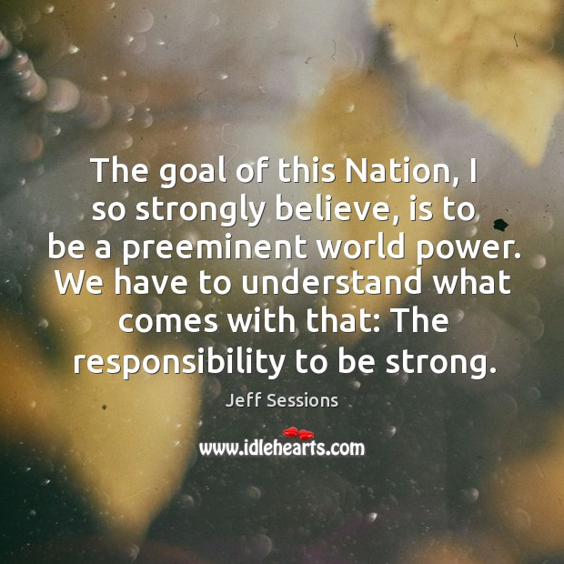 The goal of this nation, I so strongly believe, is to be a preeminent world power. Jeff Sessions Picture Quote