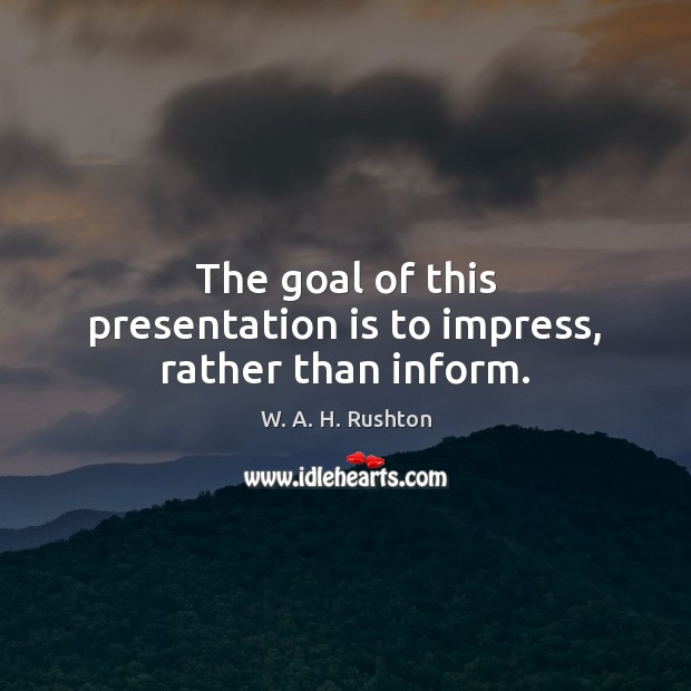 The goal of this presentation is to impress, rather than inform. Goal Quotes Image
