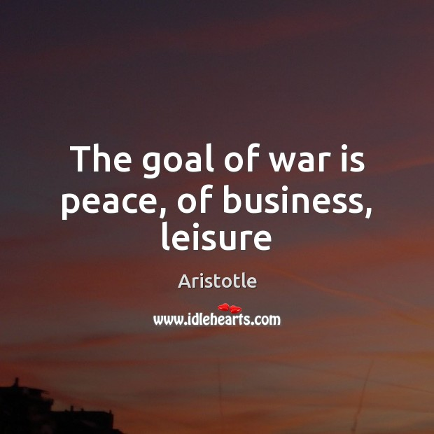 Image, The goal of war is peace, of business, leisure