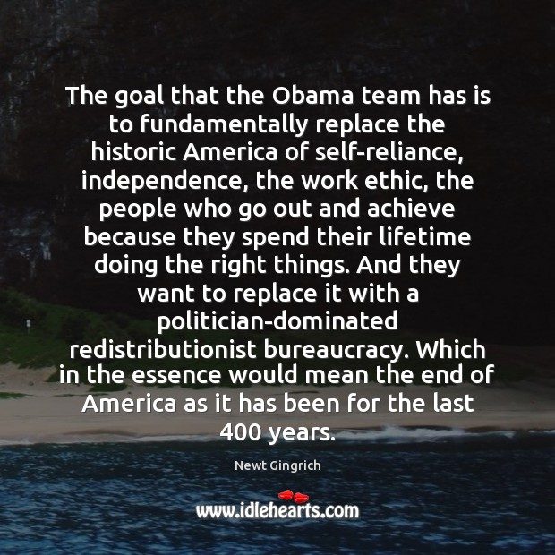 Newt Gingrich Picture Quote image saying: The goal that the Obama team has is to fundamentally replace the