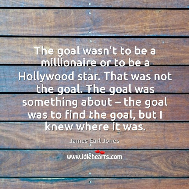 The goal was something about – the goal was to find the goal, but I knew where it was. James Earl Jones Picture Quote