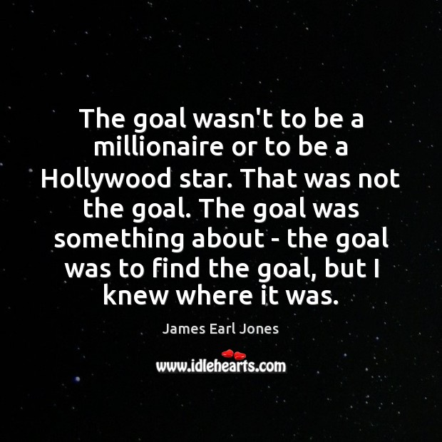 The goal wasn't to be a millionaire or to be a Hollywood Image