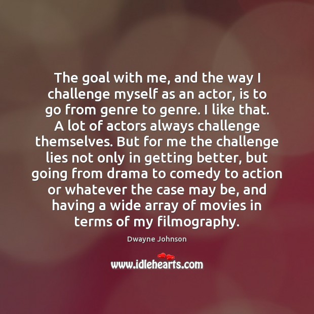 The goal with me, and the way I challenge myself as an Dwayne Johnson Picture Quote