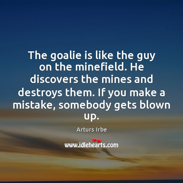 The goalie is like the guy on the minefield. He discovers the Image