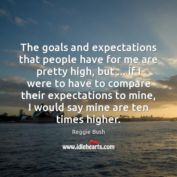 The goals and expectations that people have for me are pretty high, Compare Quotes Image