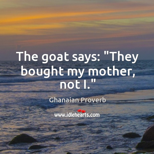 """The goat says: """"they bought my mother, not i."""" Ghanaian Proverbs Image"""
