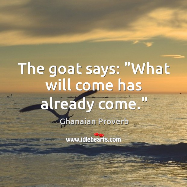 """The goat says: """"what will come has already come."""" Ghanaian Proverbs Image"""