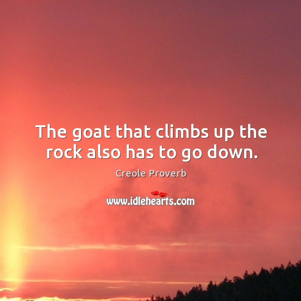 The goat that climbs up the rock also has to go down. Creole Proverbs Image