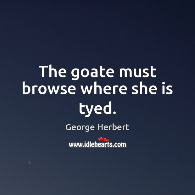 The goate must browse where she is tyed. George Herbert Picture Quote