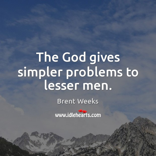 Image, The God gives simpler problems to lesser men.