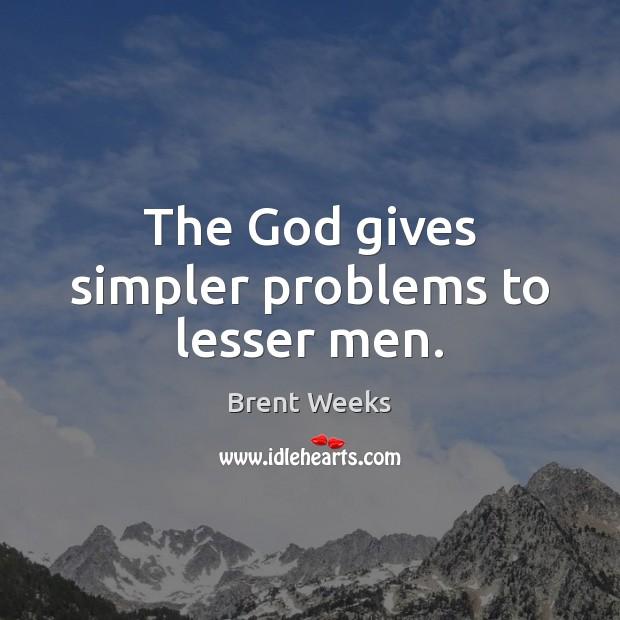The God gives simpler problems to lesser men. Image