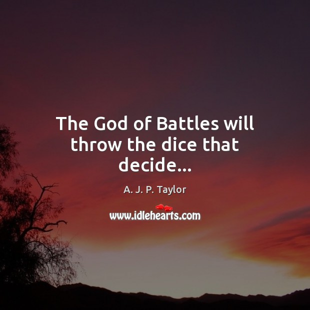 The God of Battles will throw the dice that decide… A. J. P. Taylor Picture Quote