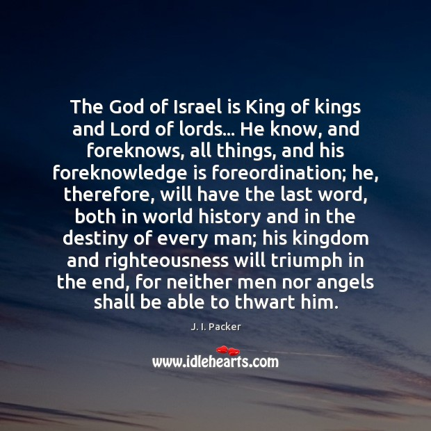 The God of Israel is King of kings and Lord of lords… J. I. Packer Picture Quote