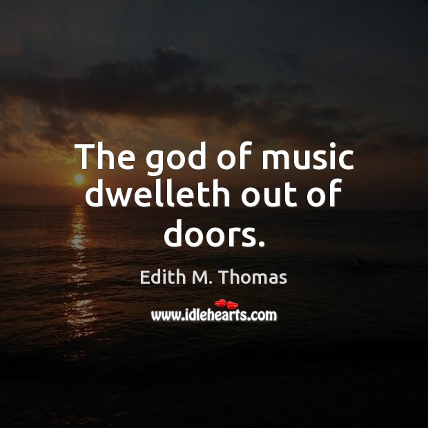 The God of music dwelleth out of doors. Edith M. Thomas Picture Quote