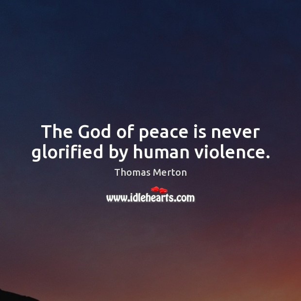The God of peace is never glorified by human violence. Thomas Merton Picture Quote