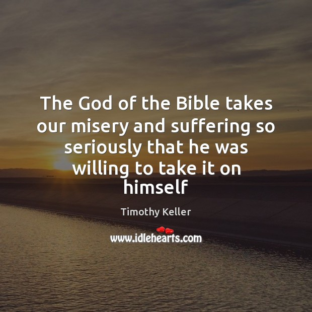 The God of the Bible takes our misery and suffering so seriously Image