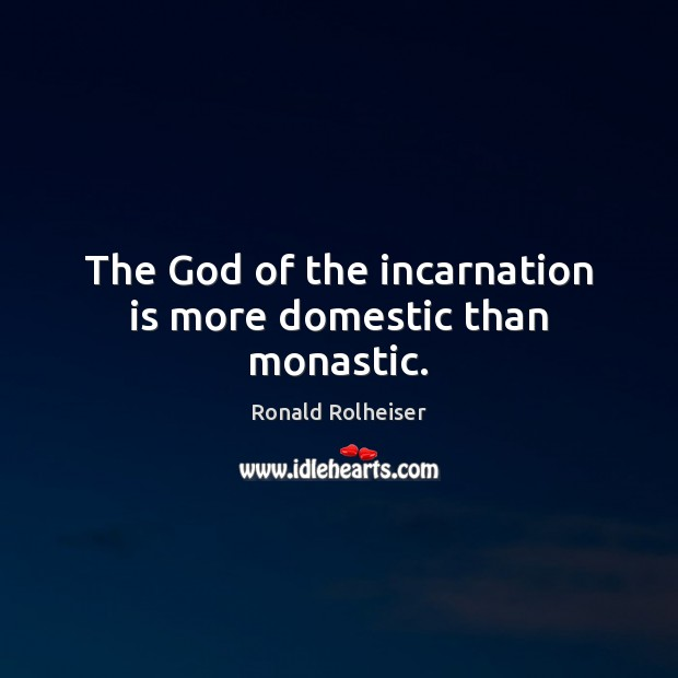 The God of the incarnation is more domestic than monastic. Ronald Rolheiser Picture Quote