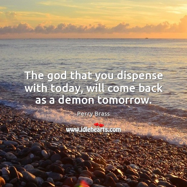 The God that you dispense with today, will come back as a demon tomorrow. Perry Brass Picture Quote