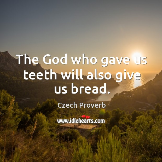 The God who gave us teeth will also give us bread. Czech Proverbs Image