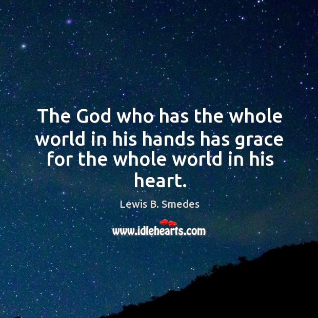 The God who has the whole world in his hands has grace for the whole world in his heart. Lewis B. Smedes Picture Quote