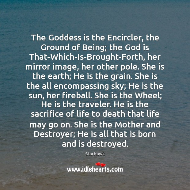 The Goddess is the Encircler, the Ground of Being; the God is Image