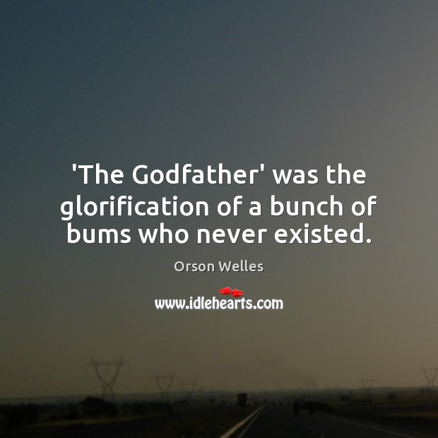 'The Godfather' was the glorification of a bunch of bums who never existed. Orson Welles Picture Quote