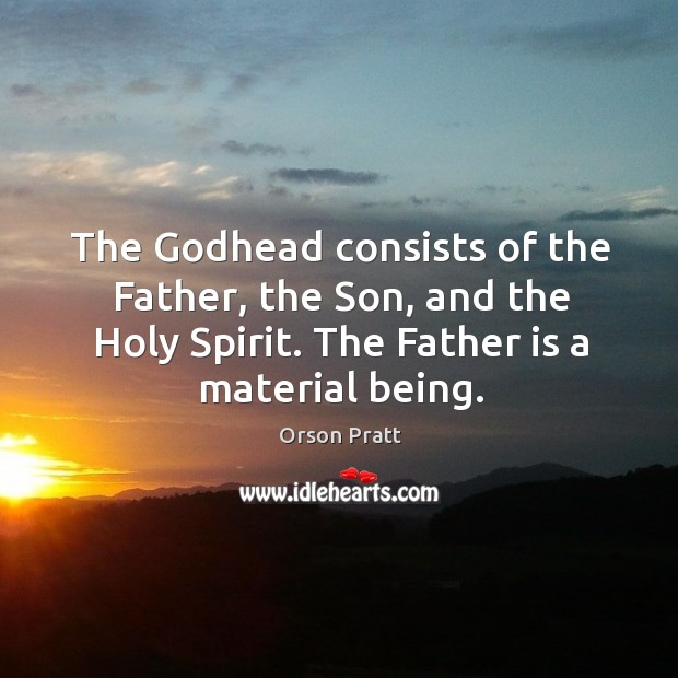 The Godhead consists of the father, the son, and the holy spirit. The father is a material being. Orson Pratt Picture Quote
