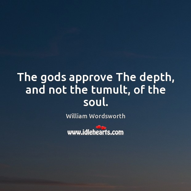 The Gods approve The depth, and not the tumult, of the soul. William Wordsworth Picture Quote