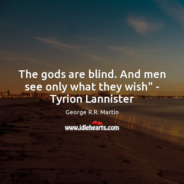 """The Gods are blind. And men see only what they wish"""" – Tyrion Lannister George R.R. Martin Picture Quote"""