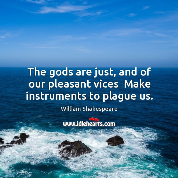 The Gods are just, and of our pleasant vices  Make instruments to plague us. Image