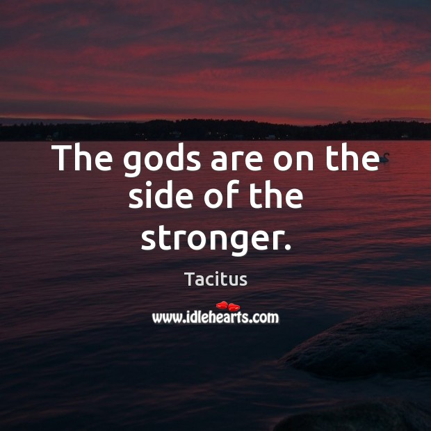 The Gods are on the side of the stronger. Tacitus Picture Quote