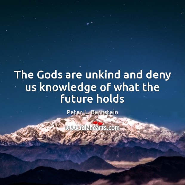The Gods are unkind and deny us knowledge of what the future holds Peter L. Bernstein Picture Quote