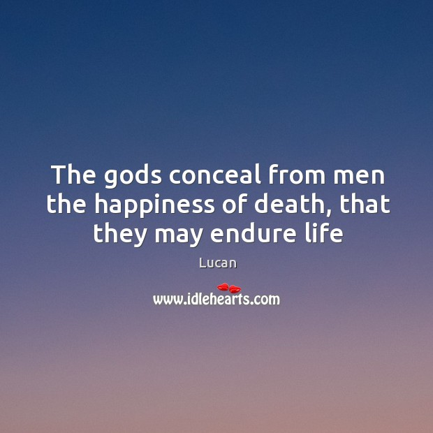 The Gods conceal from men the happiness of death, that they may endure life Image