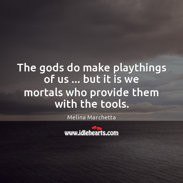 The Gods do make playthings of us … but it is we mortals Melina Marchetta Picture Quote
