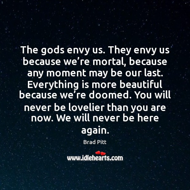 The Gods envy us. They envy us because we're mortal, because Image