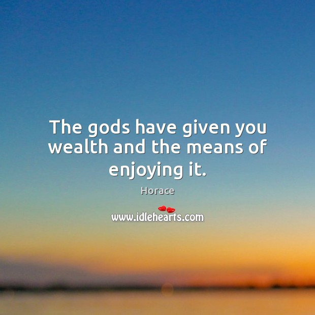 The Gods have given you wealth and the means of enjoying it. Image