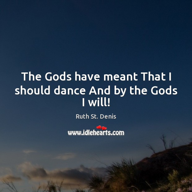 The Gods have meant That I should dance And by the Gods I will! Image