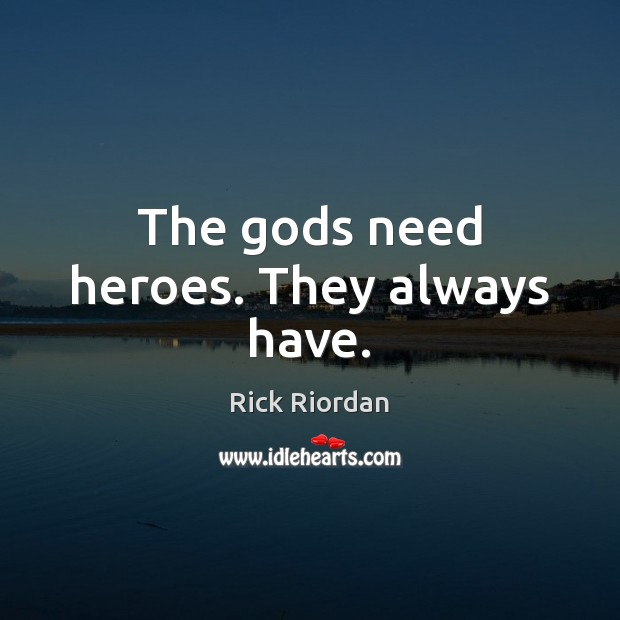 The Gods need heroes. They always have. Rick Riordan Picture Quote