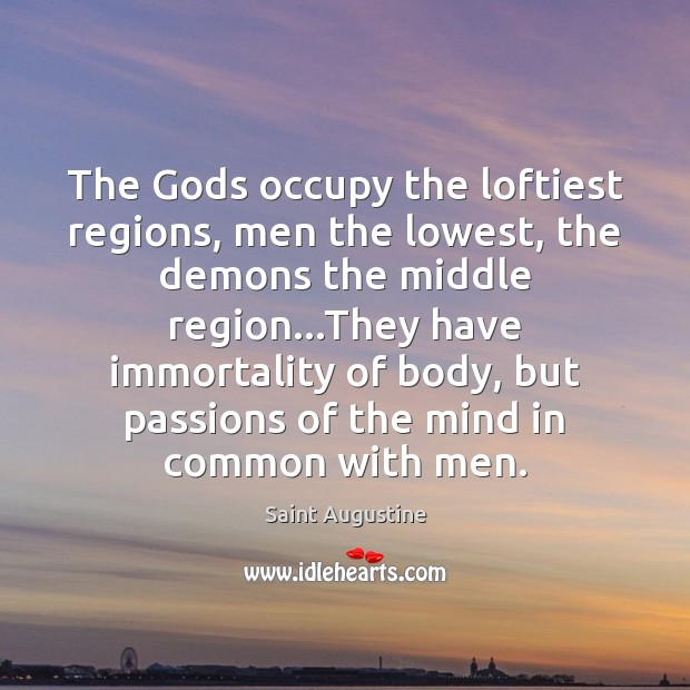 The Gods occupy the loftiest regions, men the lowest, the demons the Saint Augustine Picture Quote