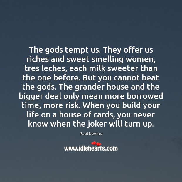 The Gods tempt us. They offer us riches and sweet smelling women, Image