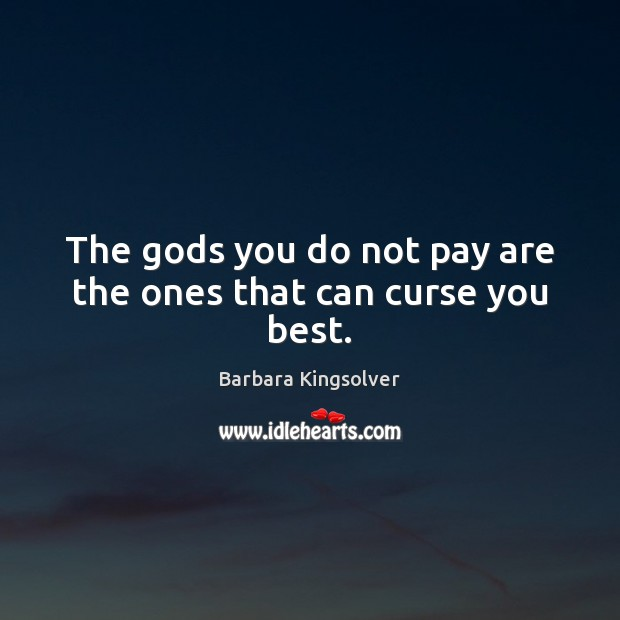 The Gods you do not pay are the ones that can curse you best. Image