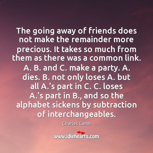 The going away of friends does not make the remainder more precious. Charles Lamb Picture Quote