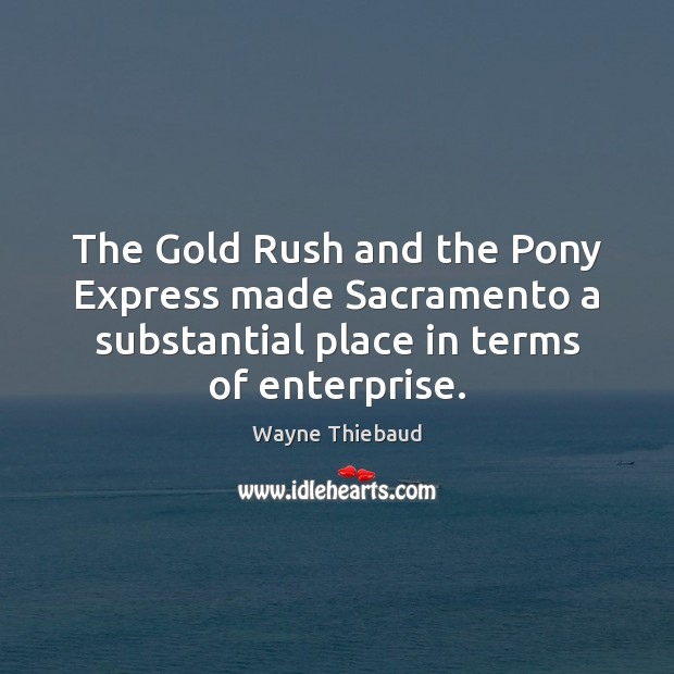 The Gold Rush and the Pony Express made Sacramento a substantial place Wayne Thiebaud Picture Quote