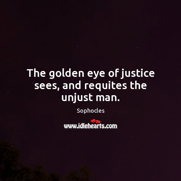 The golden eye of justice sees, and requites the unjust man. Sophocles Picture Quote