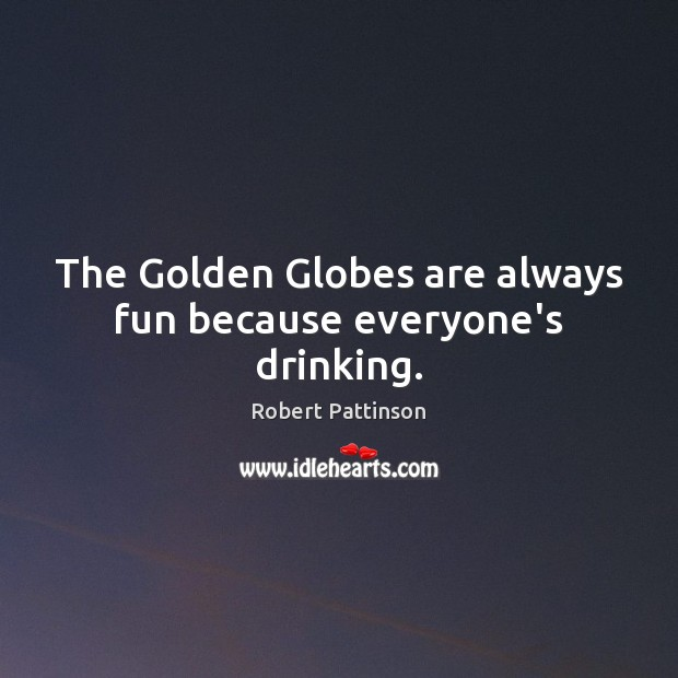 The Golden Globes are always fun because everyone's drinking. Robert Pattinson Picture Quote