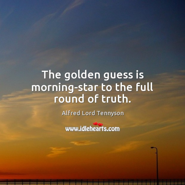 The golden guess is morning-star to the full round of truth. Alfred Lord Tennyson Picture Quote