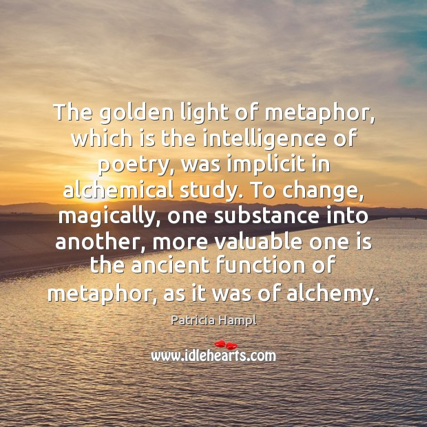 Image, The golden light of metaphor, which is the intelligence of poetry, was
