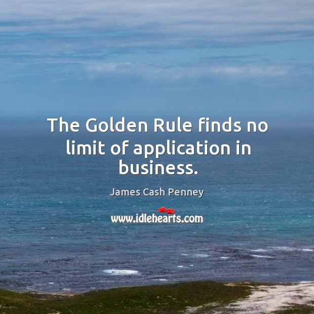 The golden rule finds no limit of application in business. Image